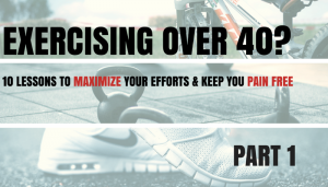Exercising Over 40? – 10 Lessons to Maximize Your Efforts and Keep You Pain Free – Part 1