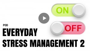 POD – EVER DAY STRESS MANAGEMENT TURNING THE ON SWITCH OFF