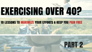 Exercising Over 40? – 10 Lessons to Maximize Your Efforts and Keep You Pain Free – Part 2